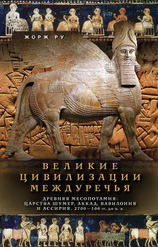Жорж Ру - Великие цивилизации Междуречья. Древняя Месопотамия: царства Шумер, Аккад, Вавилония и Ассирия