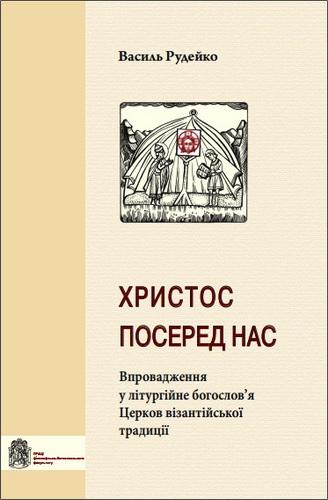 Христос посеред нас - Впровадження у літургійне богослов'я Церков візантійської традиції - Василь Рудейко