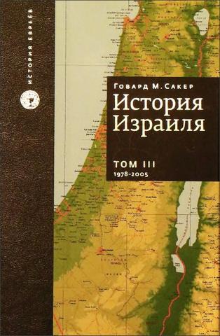 Говард Морли Сакер - История Израиля - в 3 томах - Том 3 От зарождения сионизма до наших дней - 1978-2005
