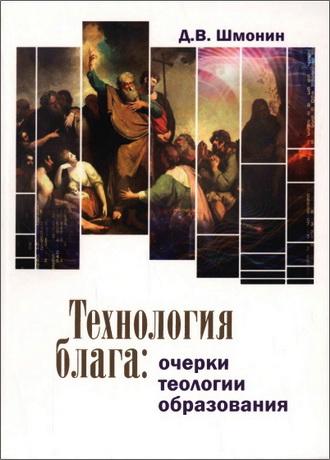 Дмитрий Шмонин - Технология блага - очерки теологии образования