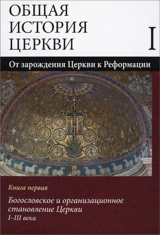 Общая история Церкви - В 2 томах - Том 1 - От зарождения Церкви к Реформации - I-XV века