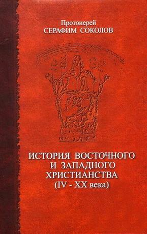 Протоиерей Серафим Соколов - История восточного и западного христианства (IV–XX века)