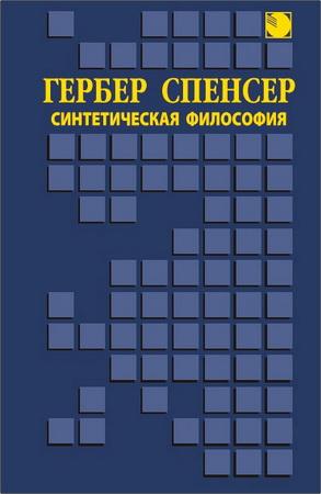 Герберт Спенсер - Синтетическая философия