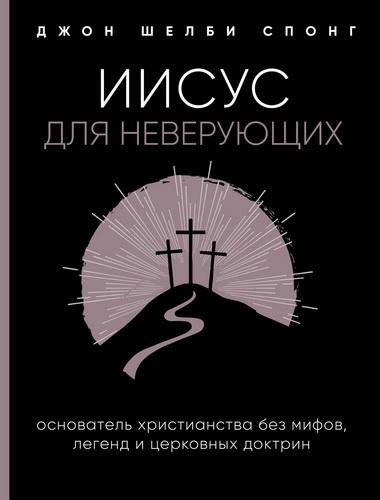 Джон Шелби Спонг - Иисус для неверующих - Основатель христианства без мифов, легенд и церковных доктрин