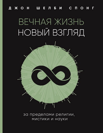 Джон Шелби Спонг - Вечная жизнь: новый взгляд. За пределами религии, мистики и науки