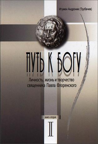 Андроник (Трубачев), игумен - Путь к Богу. Личность, жизнь и творчество священника Павла Флоренского. Книга 2