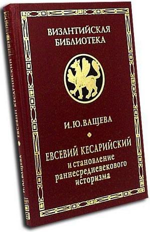 Евсевий Кесарийский и становление раннесредневекового историзма - Ващева И. Ю.