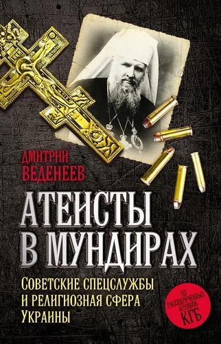 Дмитрий Валерьевич Веденеев - Атеисты в мундирах: Советские спецслужбы и религиозная сфера Украины