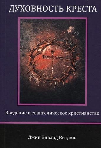 Джин Эдвард Вит - Духовность креста - Введение в евангелическое христианство