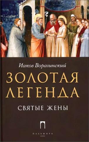 Иаков Ворагинский - Золотая легенда - Святые жены