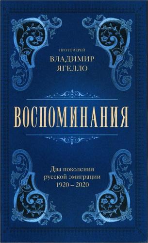 Протоиерей Владимир Ягелло - Воспоминания. Два поколения русской эмиграции. 1920-2020