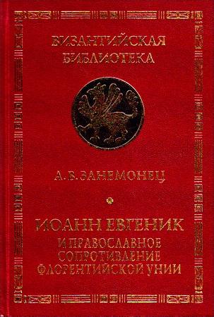 А. В. Занемонец - Иоанн Евгеник и православное сопротивление Флорентийской унии - Серия «Византийская библиотека. Исследования»
