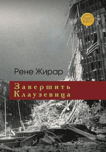Рене Жирар - Завершить Клаузевица - Беседы с Бенуа Шантром