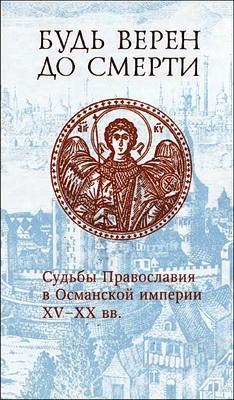 Будь верен до смерти - Судьбы Православия в Османской империи XV-XX вв.