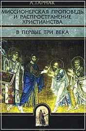 Миссионерская проповедь и распространение христианства в первые три века - Гарнак А.
