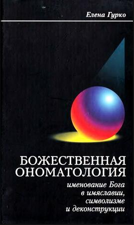 Елена Гурко - Божественная ономатология - Именование Бога в имяславии, символизме и деконструкции