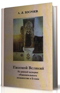 Александр Хосроев - Пахомий Великий - Из ранней истории общежительного монашества в Египте