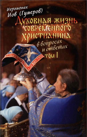 Иеромонах Иов (Гумеров) - Духовная жизнь современного христианина в вопросах и ответах - В 2 томах