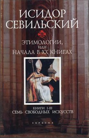 Исидор Севильский - Этимологии или Начала в 20 книгах - Книги 1-3 - Семь свободных искусств