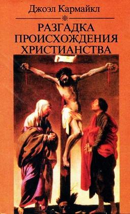 Джоэл Кармайкл - Разгадка происхождения христианства - Светская версия