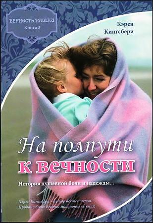 Кэрен Кингсбери - Верность навеки - Книга третья - На полпути к вечности