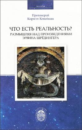 Протоиерей Кирилл Копейкин - Что есть реальность? Размышляя над произведениями Эрвина Шрёдингера
