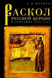 Раскол русской Церкви в середине XVII века - Крамер А. В.