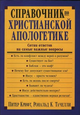 Питер Крифт - Рональд Тачелли - Справочник по христианской апологетике - Сотни ответов на самые важные вопросы