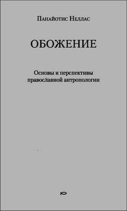 Неллас Панайотис - Обожение: Основы и перспективы православной антропологии