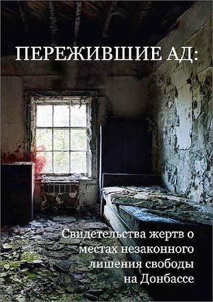 Коалиция общественных организаций и инициатив «Справедливость ради мира на Донбассе» - Пережившие ад: свидетельства жертв о местах незаконных заключений на Донбассе