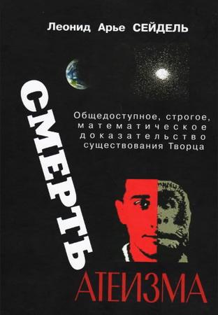 Леонид Арье Сейдель - Смерть атеизма - Общедоступное строгое научно-математическое доказательство существования Творца