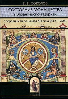 Иван Соколов - Состояние монашества в Византийской Церкви с середины IX до начала XIII века (842-1204). Опыт церковно-исторического исследования.