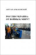 Аржаковский - Россия-Украина: от войны к миру