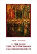 Антуан Аржаковский - В ожидании Всеправославного собора: Духовный и экуменический путь