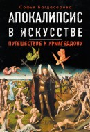 Софья Багдасарова - Апокалипсис в искусстве - Путешествие к Армагеддону