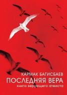 Кармак Багисбаев - Последняя Вера - Книга верующего атеиста