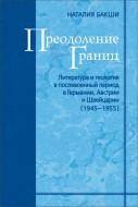 Наталия Бакши - Преодоление границ. Литература и теология в послевоенный период в Германии, Австрии и Швейцарии (1945-1955)