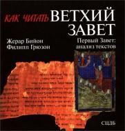Жерар Бийон, Филип Грюзон - Как читать Ветхий Завет - Первый Завет - анализ текстов