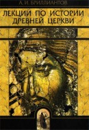 Лекции по истории древней Церкви - Александр Бриллиантов