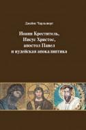 Джеймс Чарльзворт - Иоанн Креститель, Иисус Христос, апостол Павел и иудейская апокалиптика