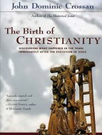 John Dominic Crossan - The Birth of Christianity. Discovering What Happened in the Years Immediately After the Execution of Jesus