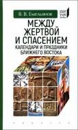 Владимир Владимирович Емельянов - Между жертвой и спасением: календари и праздники Ближнего Востока