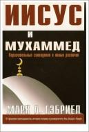 Иисус и Мухаммед - Поразительные совпадения и явные различия - Марк Гэбриел