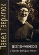 Павел Гаврилюк - Георгий Флоровский и религиозно-философский ренессанс