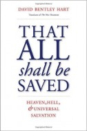 David Bentley Hart  - That All Shall Be Saved. Heaven, Hell, and Universal Salvation
