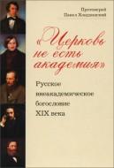 Протоиерей Павел Хондзинский - «Церковь не есть академия»: Русское внеакадемическое богословие XIX века