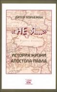 Хорнеман Дитер - «Не Я...». История жизни апостола Павла