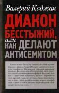 Валерий Георгиевич Каджая - Диакон бесстыжий, или как делают антисемитом