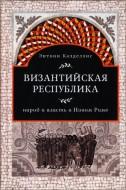 Энтони Калделлис - Византийская республика: народ и власть в Новом Риме