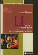 Алексей Казаков - Церковь и разведка - О чем рассказали рассекреченные документы